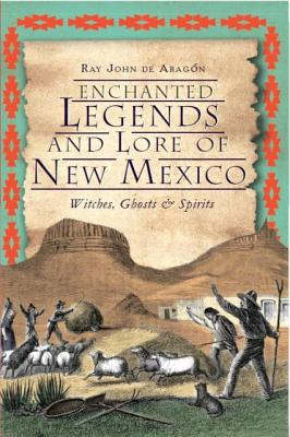 Enchanted Legends and Lore of New Mexico By De Aragon, Ray John